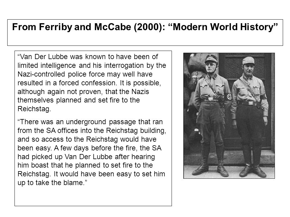 From Ferriby and McCabe (2000): Modern World History Van Der Lubbe was known to have been of limited intelligence and his interrogation by the Nazi-controlled police force may well have resulted in a forced confession.
