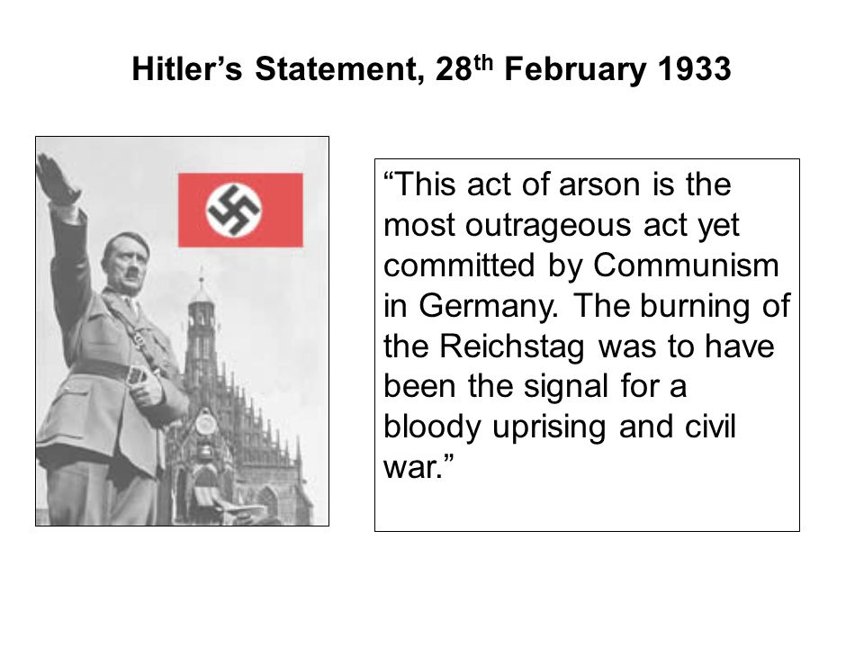 "Hitler's Statement, 28 th February 1933 ""This act of arson is the most outrageous act yet committed by Communism in Germany. The burning of the Reichs"
