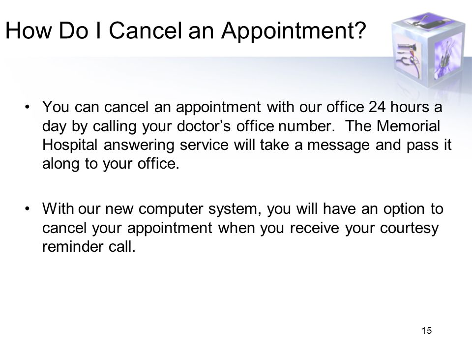 15 How Do I Cancel an Appointment? You can cancel an appointment with our office 24 hours a day by calling your doctor's office number. The Memorial H