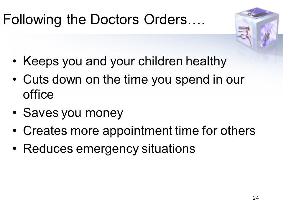 24 Following the Doctors Orders…. Keeps you and your children healthy Cuts down on the time you spend in our office Saves you money Creates more appoi