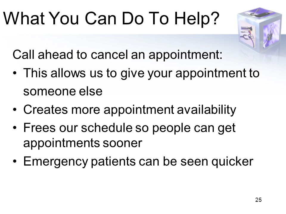 25 What You Can Do To Help? Call ahead to cancel an appointment: This allows us to give your appointment to someone else Creates more appointment avai