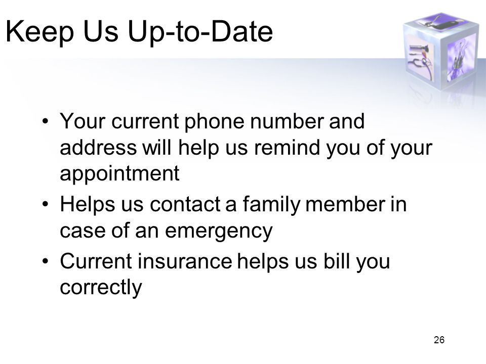 26 Keep Us Up-to-Date Your current phone number and address will help us remind you of your appointment Helps us contact a family member in case of an emergency Current insurance helps us bill you correctly
