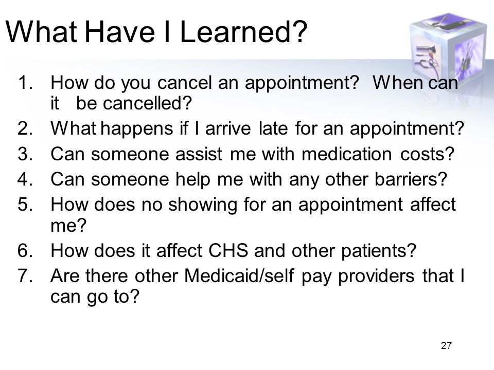 27 What Have I Learned? 1.How do you cancel an appointment? When can it be cancelled? 2.What happens if I arrive late for an appointment? 3.Can someon