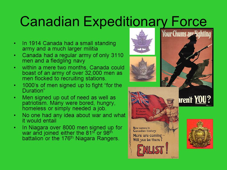 Canadian Expeditionary Force In 1914 Canada had a small standing army and a much larger militia Canada had a regular army of only 3110 men and a fledgling navy within a mere two months, Canada could boast of an army of over 32,000 men as men flocked to recruiting stations.