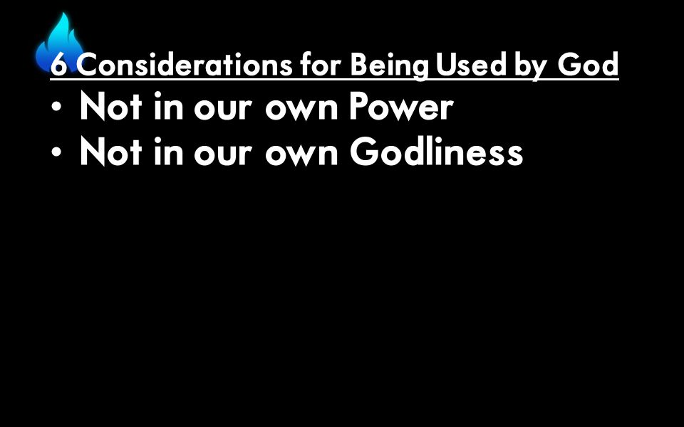 6 Considerations for Being Used by God Not in our own Power Not in our own Godliness