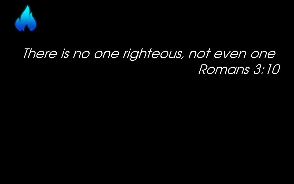 There is no one righteous, not even one Romans 3:10