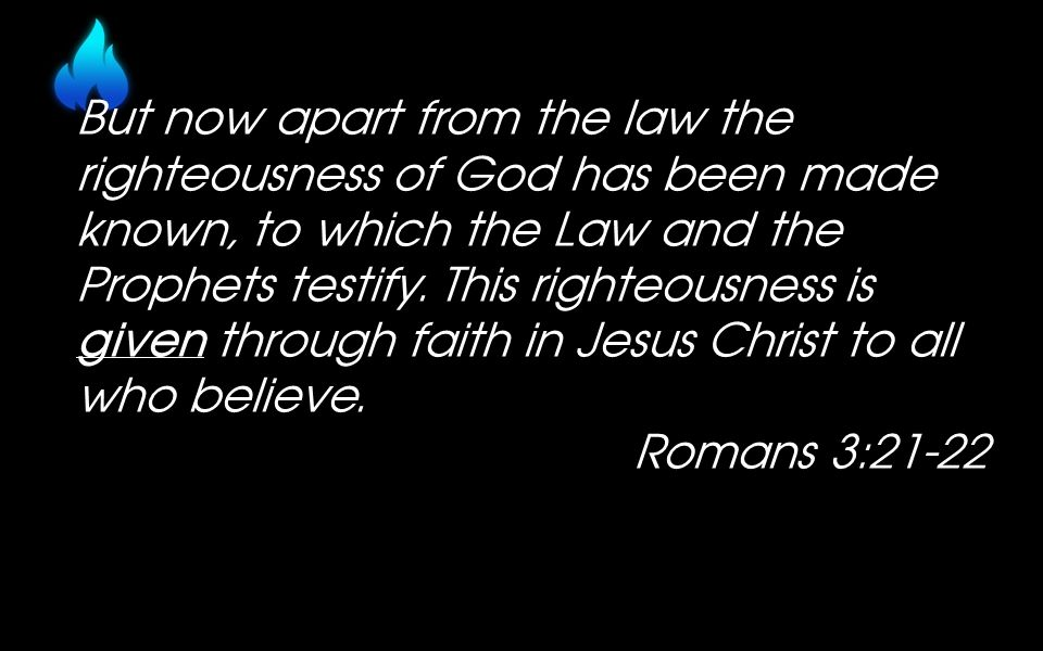 But now apart from the law the righteousness of God has been made known, to which the Law and the Prophets testify.