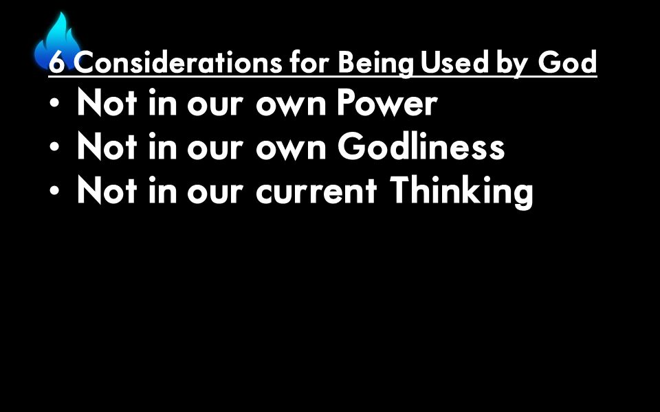 6 Considerations for Being Used by God Not in our own Power Not in our own Godliness Not in our current Thinking