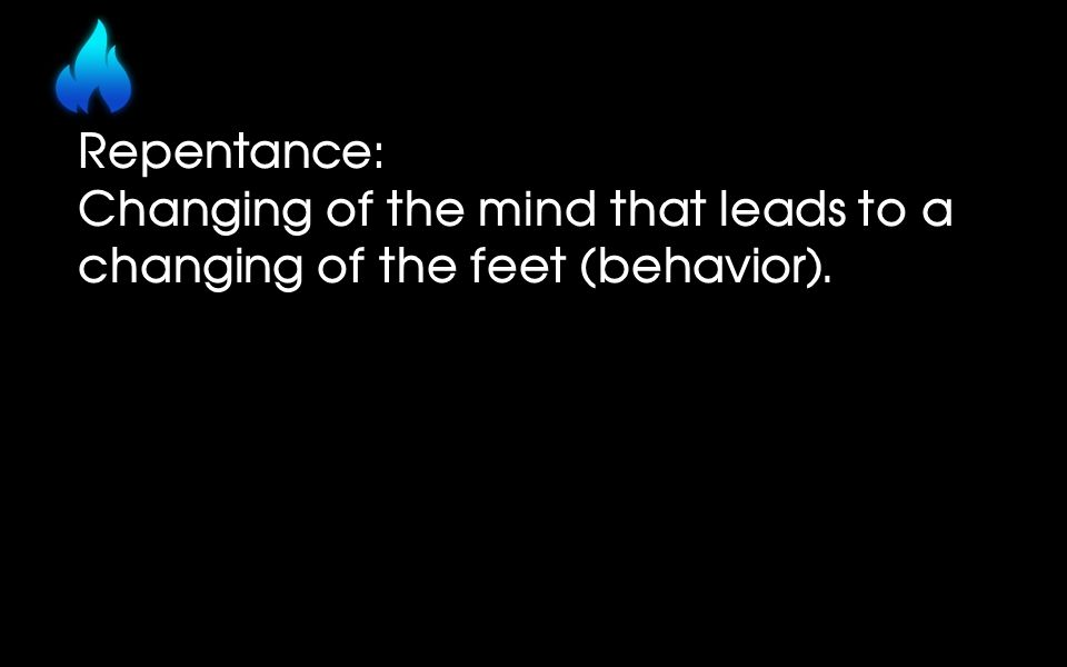 Repentance: Changing of the mind that leads to a changing of the feet (behavior).