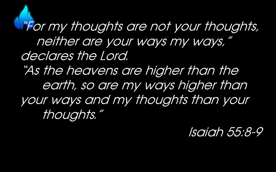 For my thoughts are not your thoughts, neither are your ways my ways, declares the Lord.