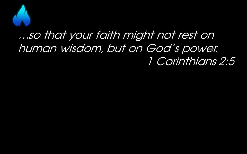 …so that your faith might not rest on human wisdom, but on God's power. 1 Corinthians 2:5