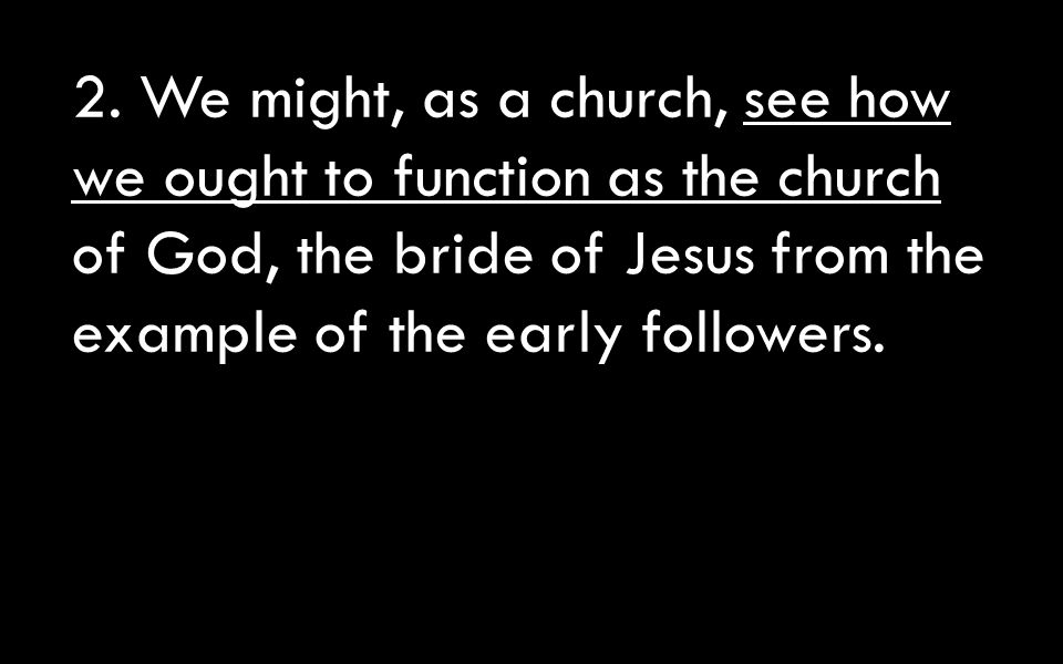2. We might, as a church, see how we ought to function as the church of God, the bride of Jesus from the example of the early followers.