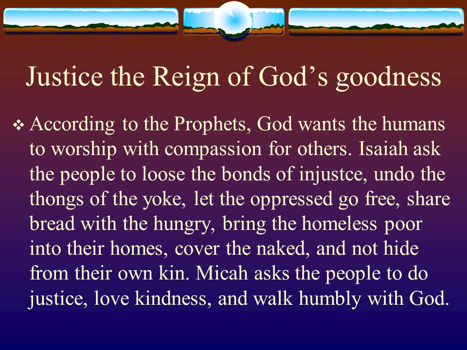 Justice the Reign of God's goodness  According to the Prophets, God wants the humans to worship with compassion for others.
