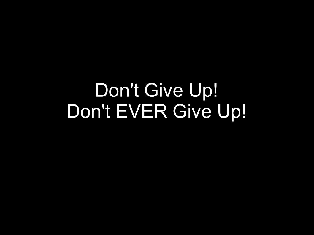Don t Give Up! Don t EVER Give Up!