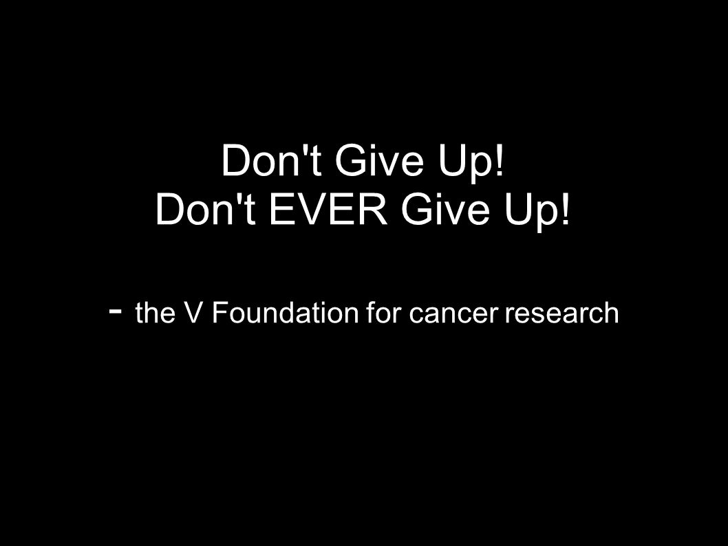 Don t Give Up! Don t EVER Give Up! - the V Foundation for cancer research