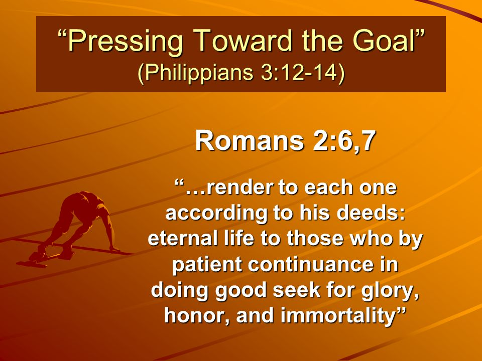 """""""Pressing Toward the Goal"""" (Philippians 3:12-14) Romans 2:6,7 """"…render to each one according to his deeds: eternal life to those who by patient contin"""