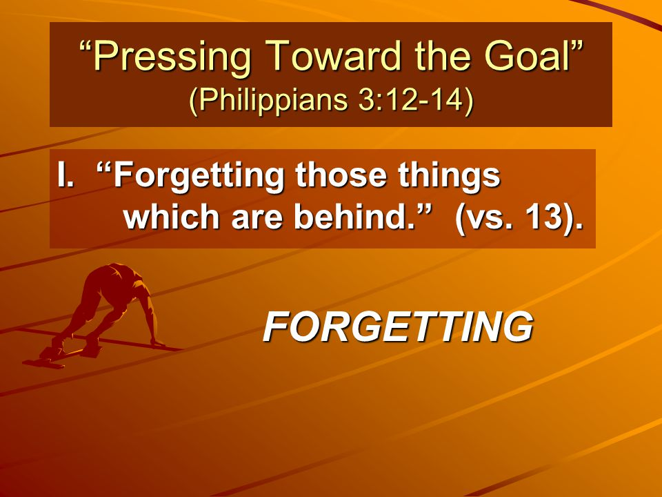 """""""Pressing Toward the Goal"""" (Philippians 3:12-14) I. """"Forgetting those things which are behind."""" (vs. 13). FORGETTING"""