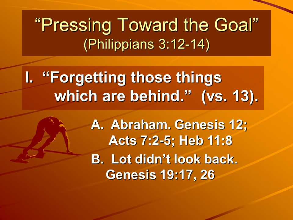 """""""Pressing Toward the Goal"""" (Philippians 3:12-14) I. """"Forgetting those things which are behind."""" (vs. 13). A. Abraham. Genesis 12; Acts 7:2-5; Heb 11:8"""