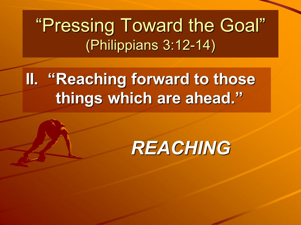 """""""Pressing Toward the Goal"""" (Philippians 3:12-14) II. """"Reaching forward to those things which are ahead."""" REACHING"""