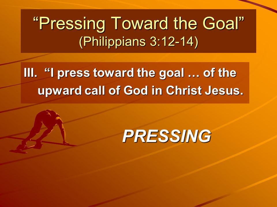 """Pressing Toward the Goal"" (Philippians 3:12-14) III. ""I press toward the goal … of the upward call of God in Christ Jesus. PRESSING"