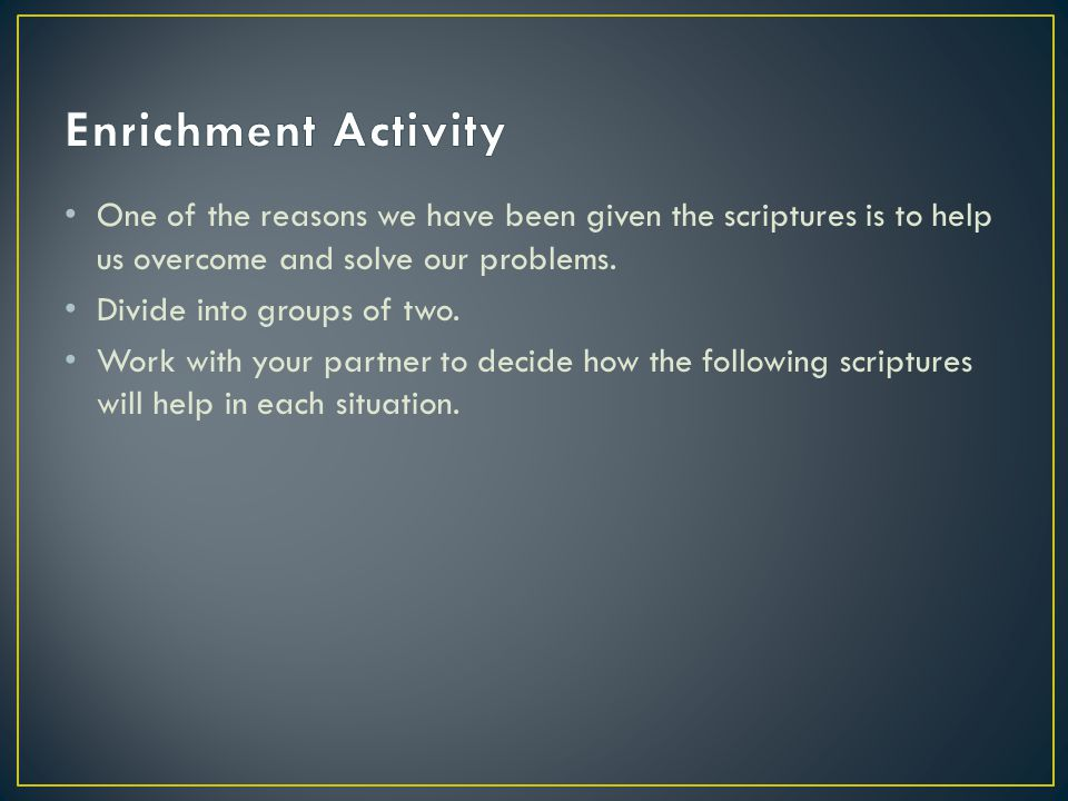 One of the reasons we have been given the scriptures is to help us overcome and solve our problems.