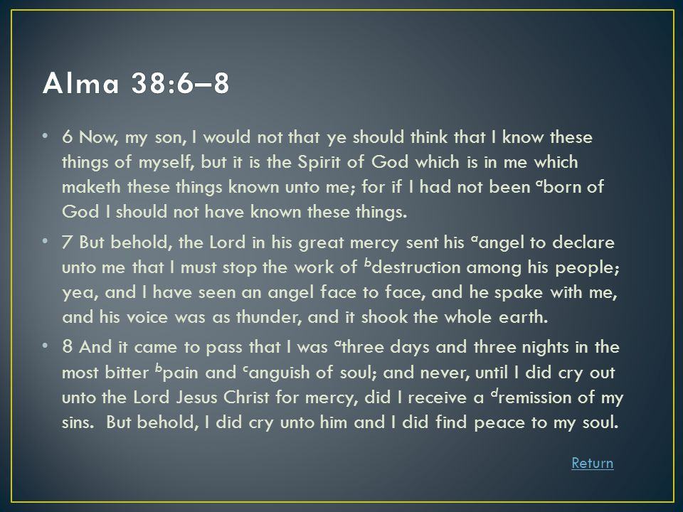 6 Now, my son, I would not that ye should think that I know these things of myself, but it is the Spirit of God which is in me which maketh these things known unto me; for if I had not been a born of God I should not have known these things.