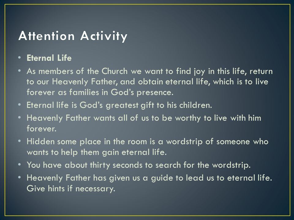Eternal Life As members of the Church we want to find joy in this life, return to our Heavenly Father, and obtain eternal life, which is to live forever as families in God's presence.