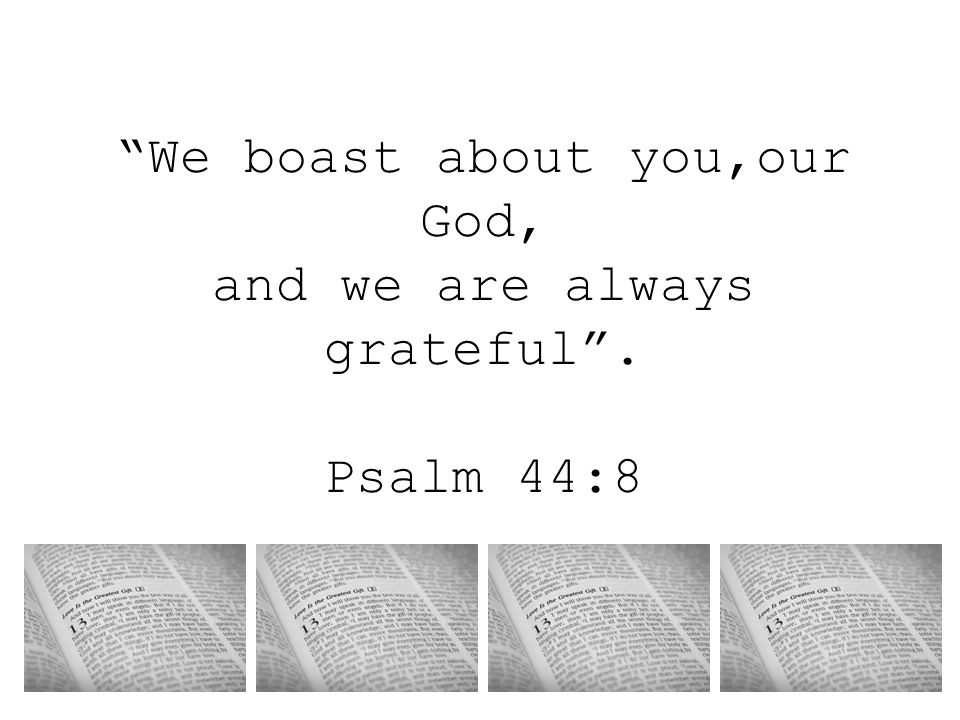 We boast about you,our God, and we are always grateful . Psalm 44:8