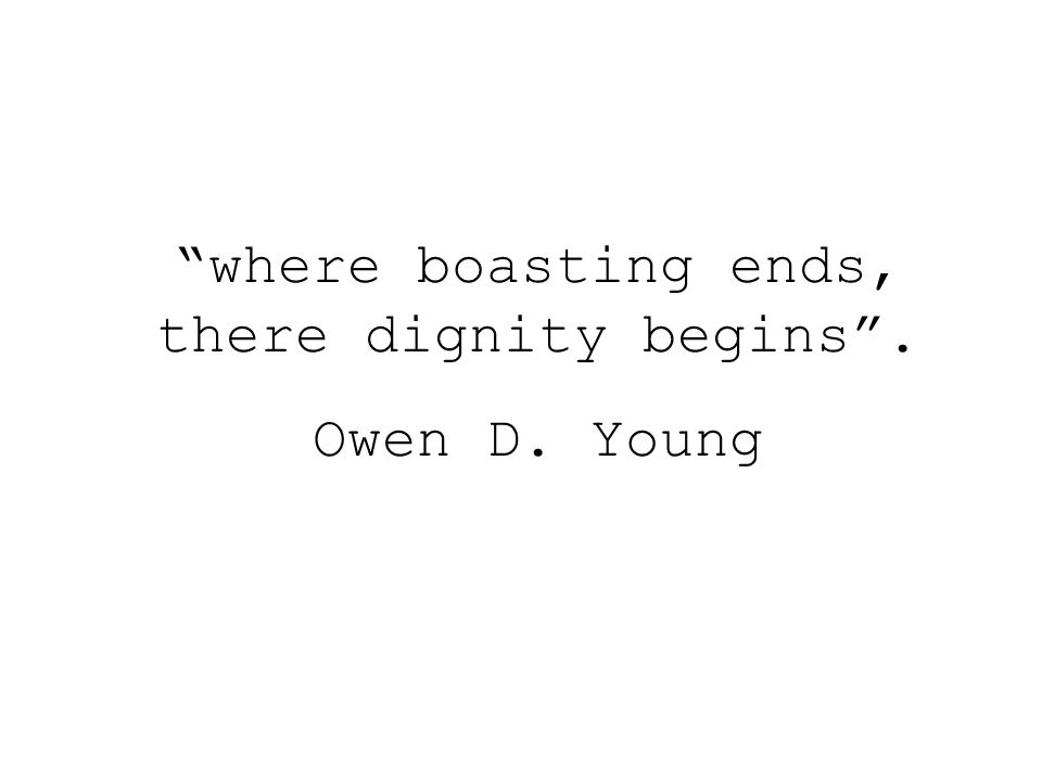 where boasting ends, there dignity begins . Owen D. Young
