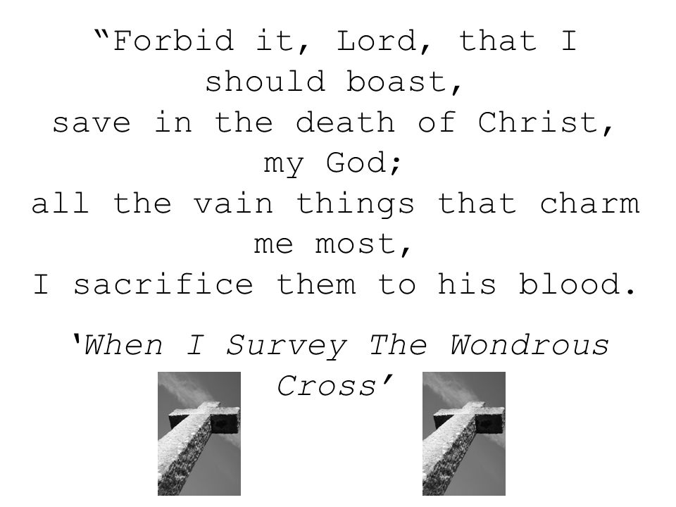 Forbid it, Lord, that I should boast, save in the death of Christ, my God; all the vain things that charm me most, I sacrifice them to his blood.