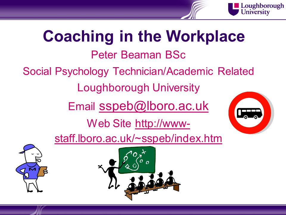 Coaching in the Workplace Peter Beaman BSc Social Psychology Technician/Academic Related Loughborough University Email sspeb@lboro.ac.uk sspeb@lboro.ac.uk Web Site http://www- staff.lboro.ac.uk/~sspeb/index.htmhttp://www- staff.lboro.ac.uk/~sspeb/index.htm