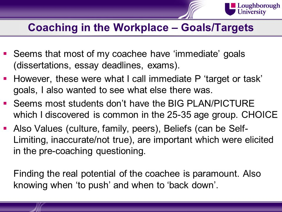 Coaching in the Workplace – Goals/Targets  Seems that most of my coachee have 'immediate' goals (dissertations, essay deadlines, exams).