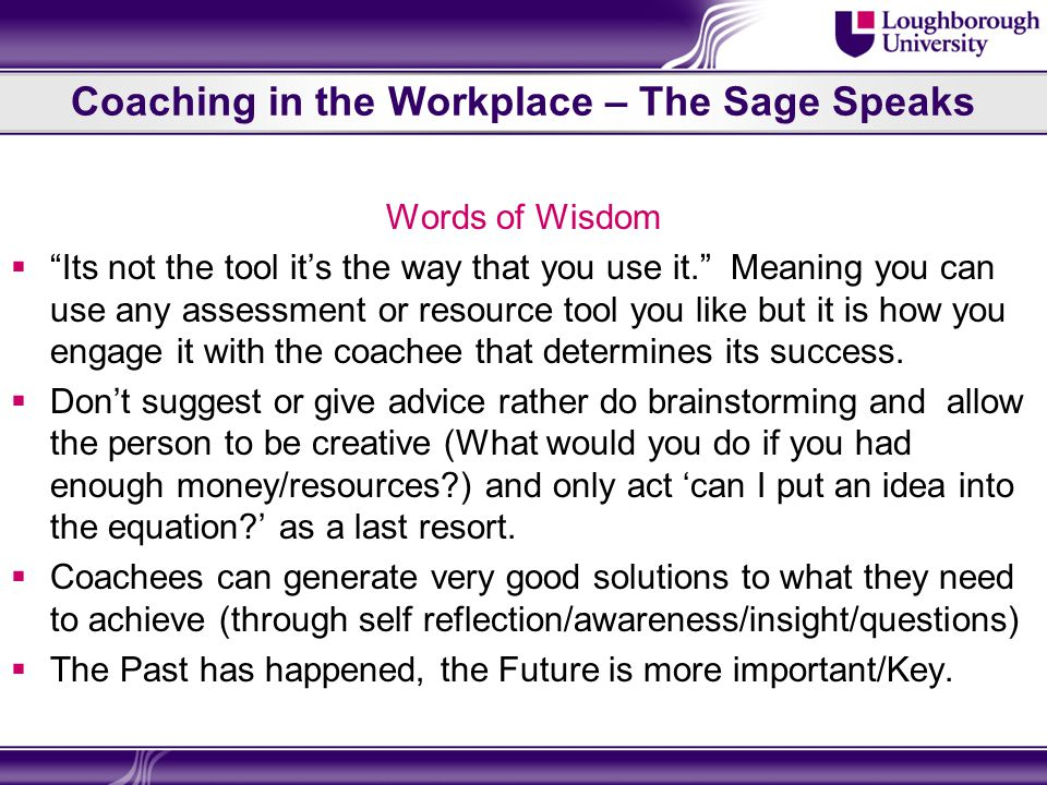 Coaching in the Workplace – The Sage Speaks Words of Wisdom  Its not the tool it's the way that you use it. Meaning you can use any assessment or resource tool you like but it is how you engage it with the coachee that determines its success.