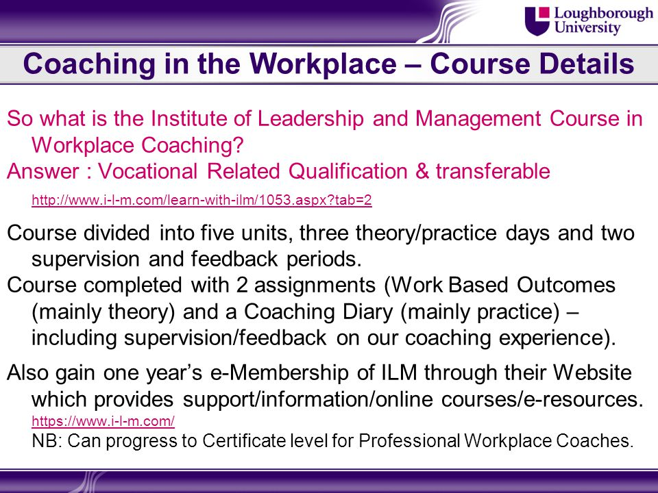 Coaching in the Workplace – Course Details So what is the Institute of Leadership and Management Course in Workplace Coaching.