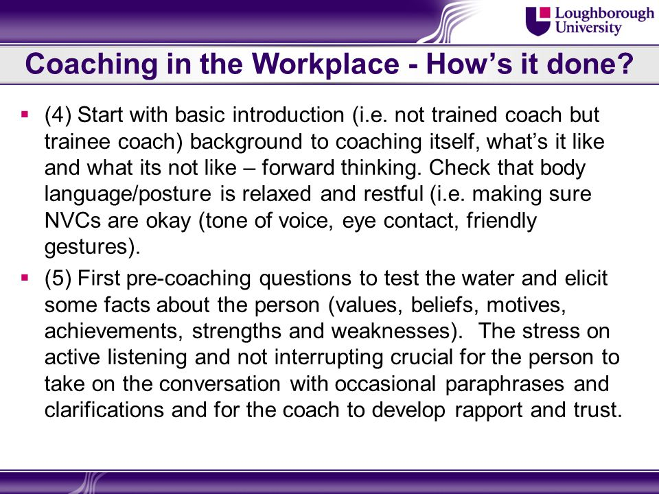 Coaching in the Workplace – Those Refs References  http://www.coachfederation.org/ICF/For+Coaching+Clients/What+is+ a+Coach/FAQs/ http://www.coachfederation.org/ICF/For+Coaching+Clients/What+is+ a+Coach/FAQs/  http://www.mentoringforchange.co.uk/ Useful resources to increase your coaching effectiveness http://www.mentoringforchange.co.uk/  http://www.dynamictransformation.co.uk/executive-coach.htm Job Performance Wheel http://www.dynamictransformation.co.uk/executive-coach.htm  http://www.businessballs.com/ Free career training, learning, self- development ideas, materials, tips and tools for ethical personal and organisational development http://www.businessballs.com/  http://www.i-l-m.com/ The Institute of Leadership and Management is the UK s premier management organisation PLUS Coaching Pychologist through Athens Website available at most HEIs.