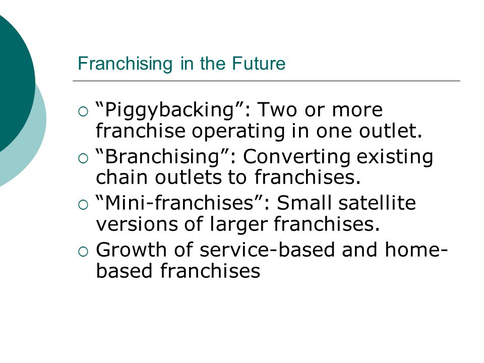Franchising in the Future  Piggybacking : Two or more franchise operating in one outlet.