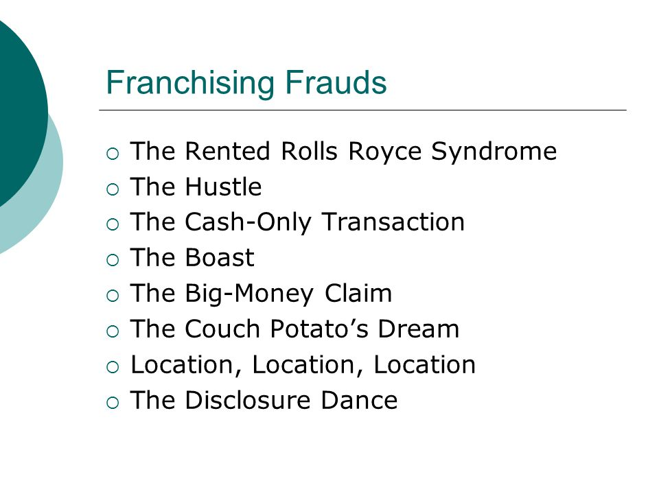Franchising Frauds  The Rented Rolls Royce Syndrome  The Hustle  The Cash-Only Transaction  The Boast  The Big-Money Claim  The Couch Potato's Dream  Location, Location, Location  The Disclosure Dance
