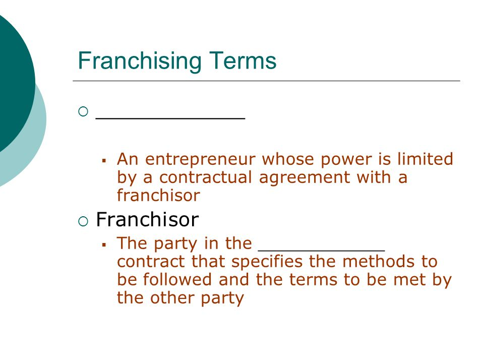 Franchising Terms  ____________  An entrepreneur whose power is limited by a contractual agreement with a franchisor  Franchisor  The party in the ____________ contract that specifies the methods to be followed and the terms to be met by the other party