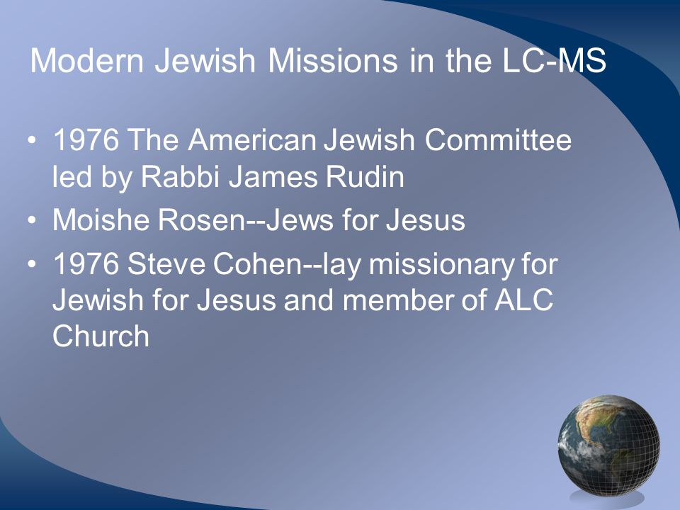 Modern Jewish Missions in the LC-MS 1976 The American Jewish Committee led by Rabbi James Rudin Moishe Rosen--Jews for Jesus 1976 Steve Cohen--lay mis