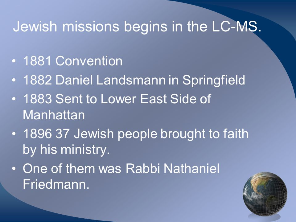 Jewish missions begins in the LC-MS. 1881 Convention 1882 Daniel Landsmann in Springfield 1883 Sent to Lower East Side of Manhattan 1896 37 Jewish peo
