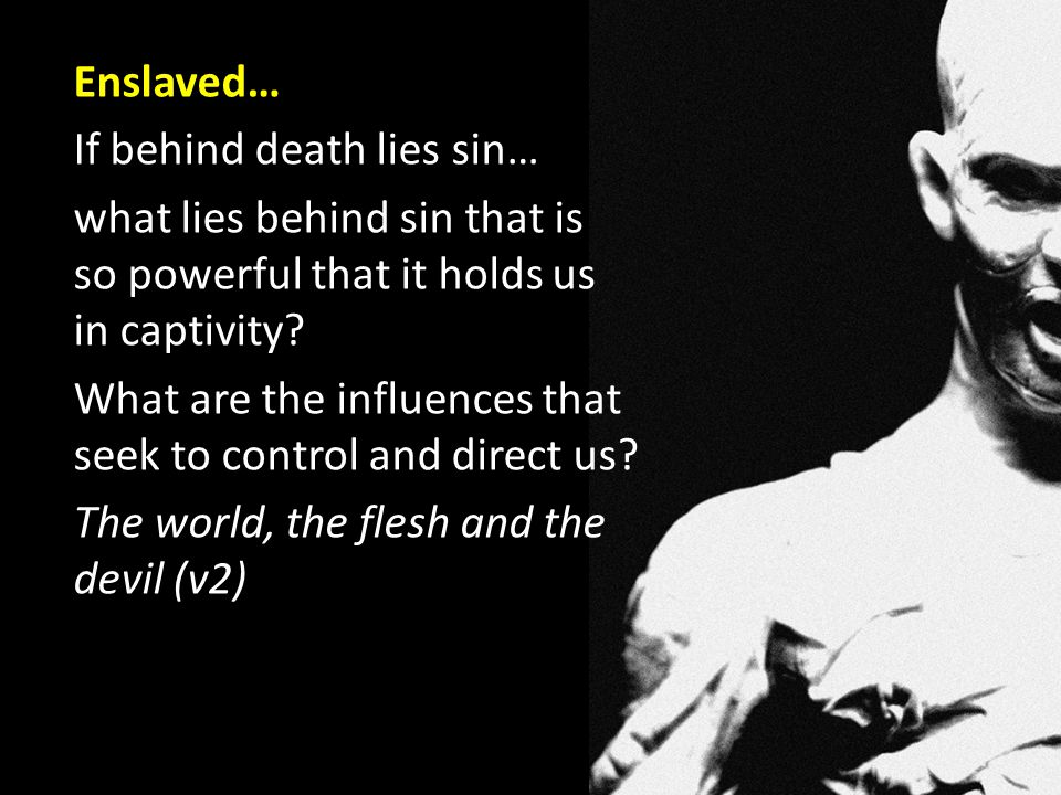 Enslaved… If behind death lies sin… what lies behind sin that is so powerful that it holds us in captivity.