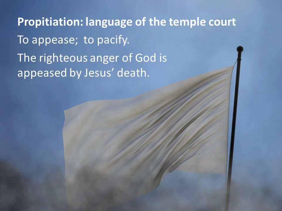 Propitiation: language of the temple court To appease; to pacify.
