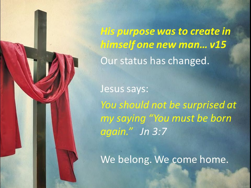 His purpose was to create in himself one new man… v15 Our status has changed.