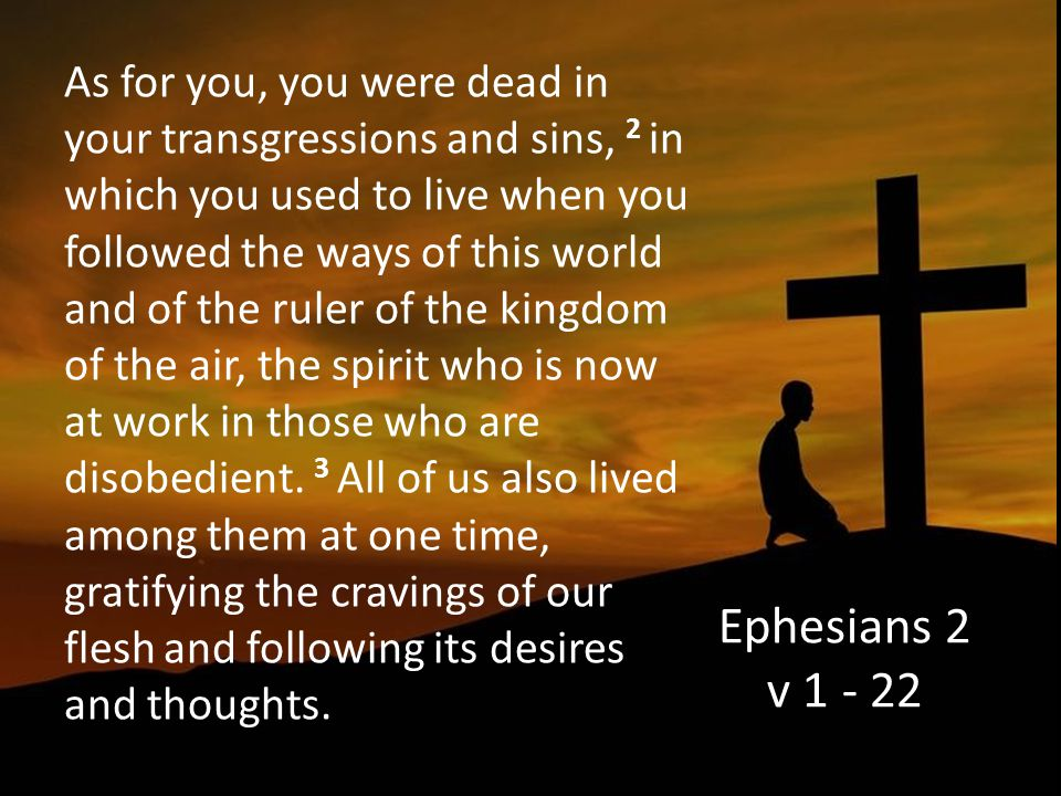 Ephesians 2 v 1 - 22 As for you, you were dead in your transgressions and sins, 2 in which you used to live when you followed the ways of this world and of the ruler of the kingdom of the air, the spirit who is now at work in those who are disobedient.
