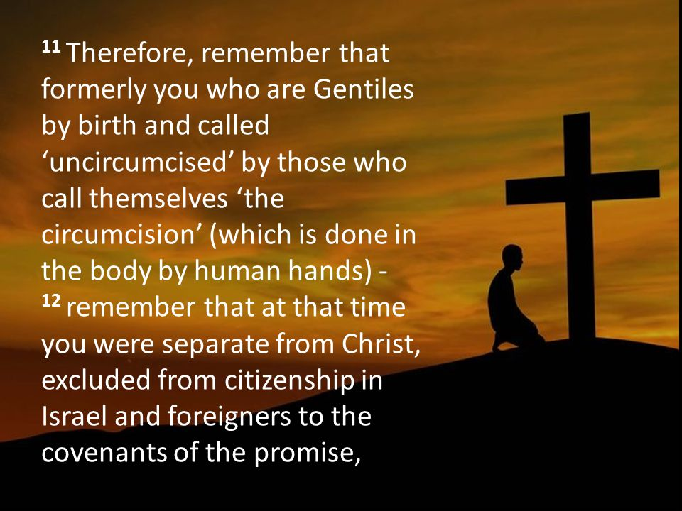 11 Therefore, remember that formerly you who are Gentiles by birth and called 'uncircumcised' by those who call themselves 'the circumcision' (which is done in the body by human hands) - 12 remember that at that time you were separate from Christ, excluded from citizenship in Israel and foreigners to the covenants of the promise,