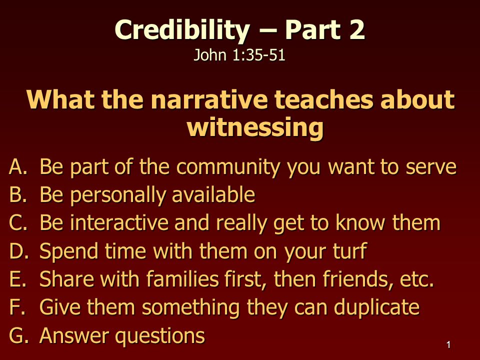 1 Credibility – Part 2 John 1:35-51 What the narrative teaches about witnessing A.Be part of the community you want to serve B.Be personally available C.Be interactive and really get to know them D.Spend time with them on your turf E.Share with families first, then friends, etc.