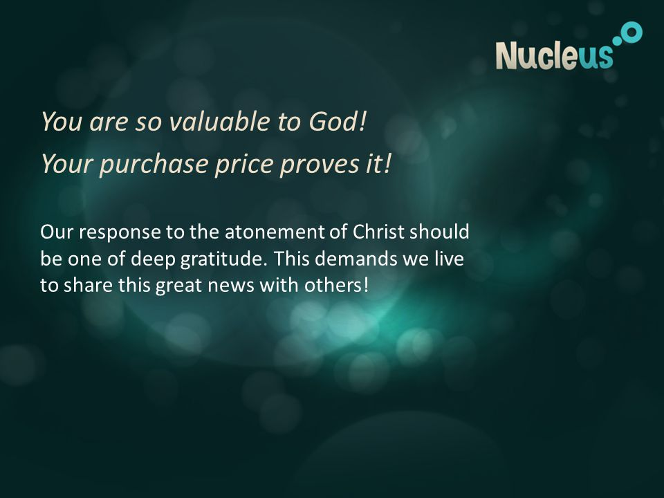 You are so valuable to God. Your purchase price proves it.