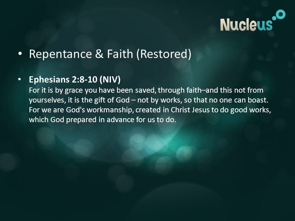 Repentance & Faith (Restored) Ephesians 2:8-10 (NIV) For it is by grace you have been saved, through faith–and this not from yourselves, it is the gift of God – not by works, so that no one can boast.