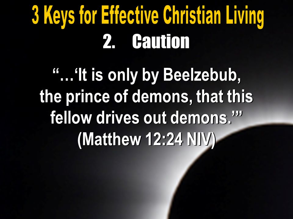 """…'It is only by Beelzebub, the prince of demons, that this fellow drives out demons.'"" (Matthew 12:24 NIV) 2.Caution"