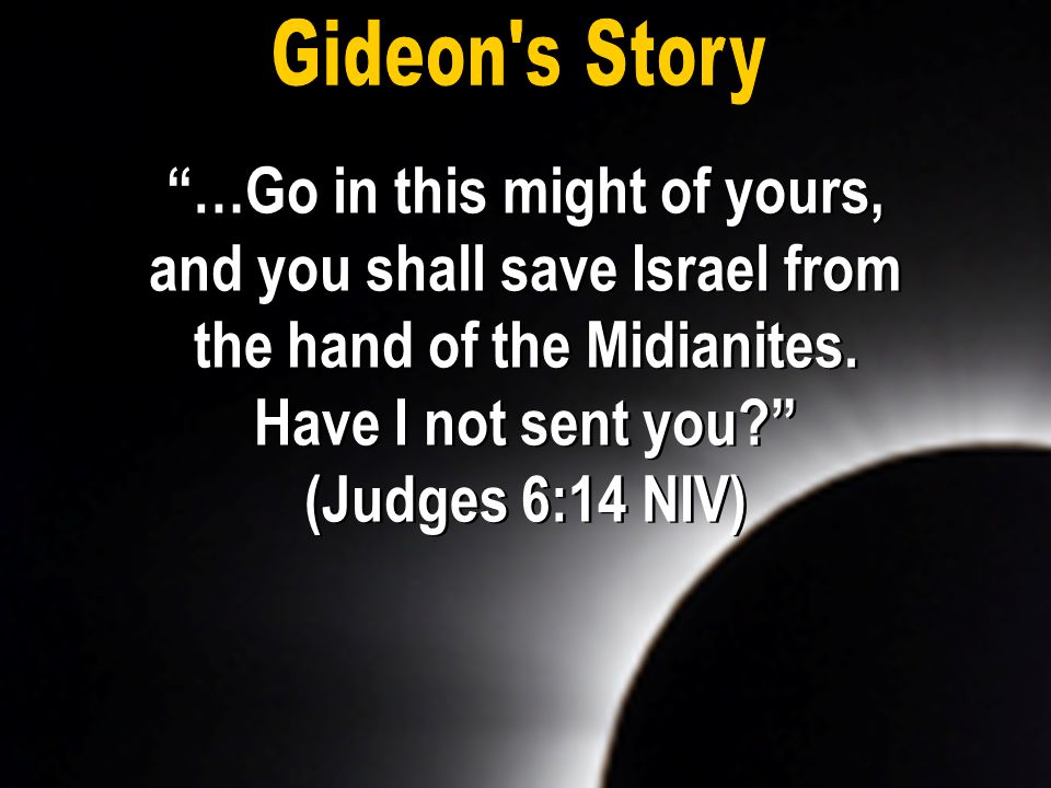 """…Go in this might of yours, and you shall save Israel from the hand of the Midianites. Have I not sent you?"" (Judges 6:14 NIV) ""…Go in this might of"